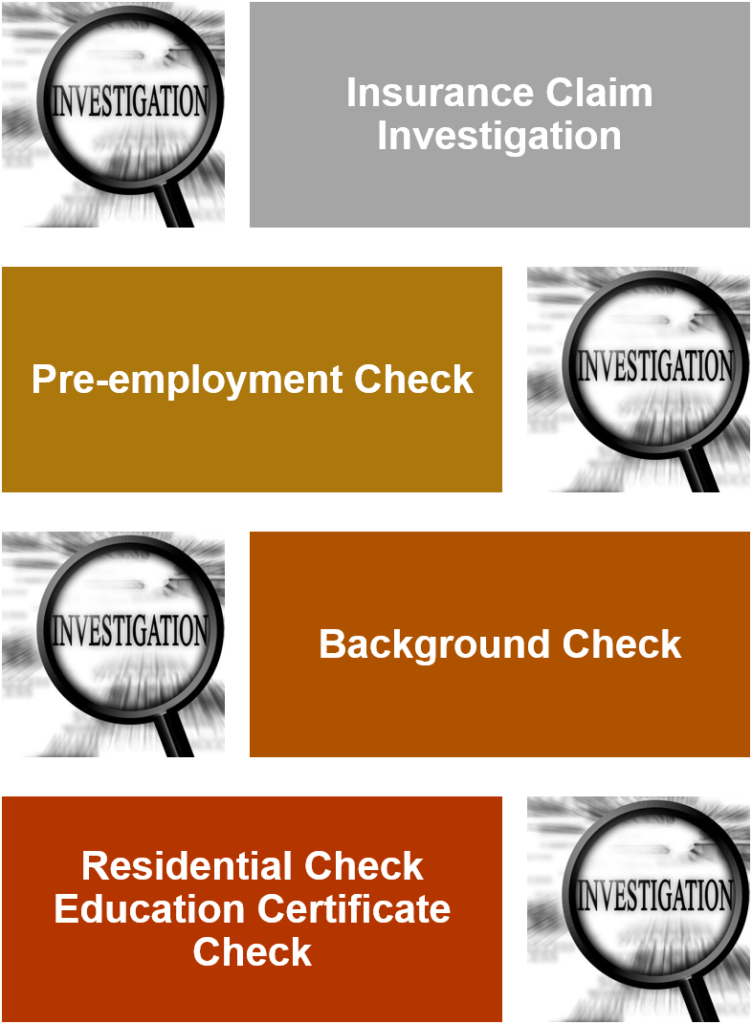 Insurance Claim Investigation, Pre-employment Check, Background Check, Residential Check, Education Certificate Check